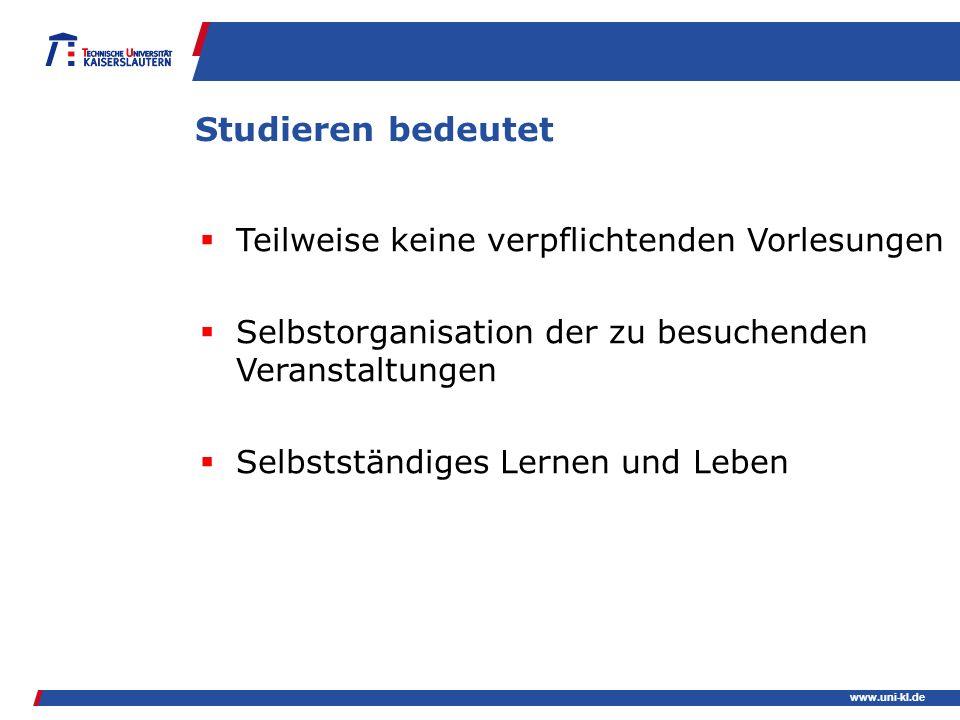 www.uni-kl.de Studieren bedeutet Teilweise keine verpflichtenden Vorlesungen Selbstorganisation der zu besuchenden Veranstaltungen Selbstständiges Ler