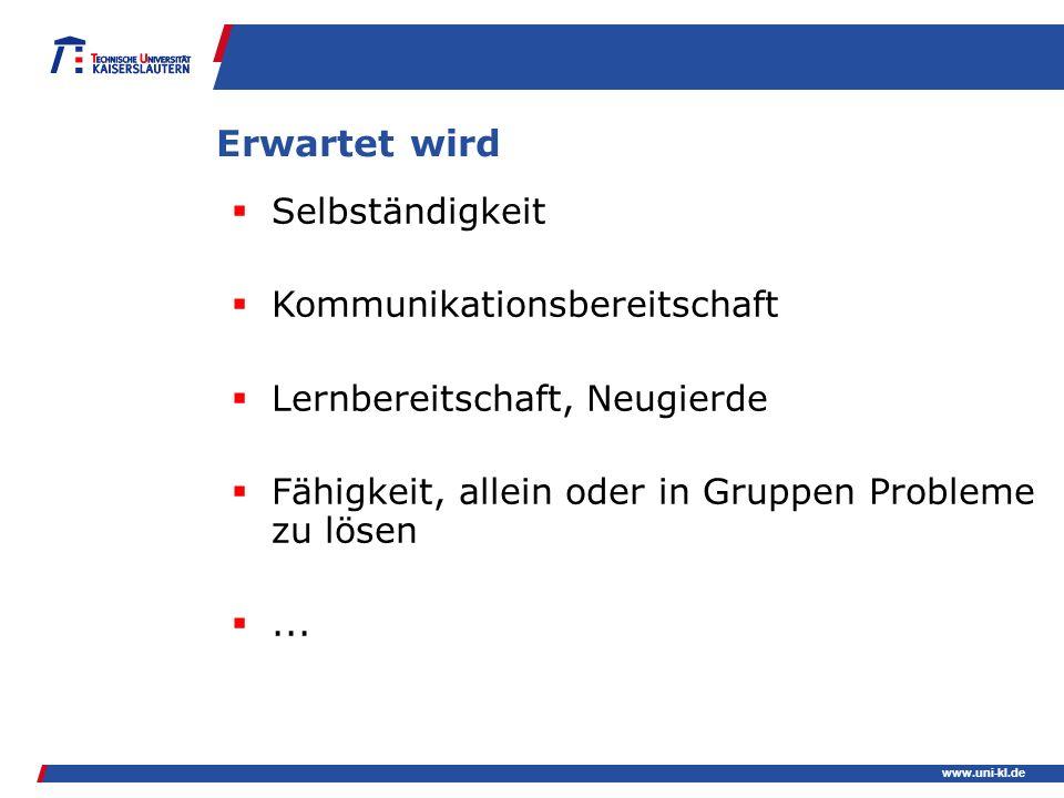 www.uni-kl.de Erwartet wird Selbständigkeit Kommunikationsbereitschaft Lernbereitschaft, Neugierde Fähigkeit, allein oder in Gruppen Probleme zu lösen