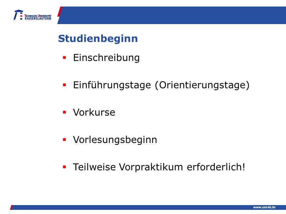 www.uni-kl.de Studienbeginn Einschreibung Einführungstage (Orientierungstage) Vorkurse Vorlesungsbeginn Teilweise Vorpraktikum erforderlich!