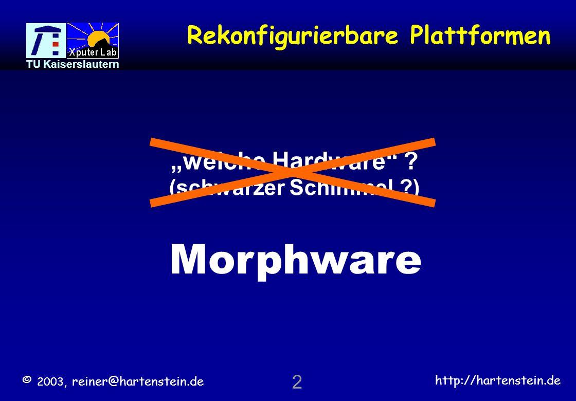 © 2003, reiner@hartenstein.de http://hartenstein.de TU Kaiserslautern 62 Glossary DPUdata path unit rDPUreconfigurable DPU DPAdata path array (DPU array) rDPAreconfigurable DPA ISPinstruction set processor AManti machine AMPdata stream processor* rAMPreconfigurable AMP *) no dataflow machine platform source running on platform machine paradigm hardware (not programmable) none ISP**software von Neumann morphwareconfigware FPGA: none data stream processor (AMP*) streamware anti machine reconfigurable AMP (rAMP) streamware & configware digital system platforms: morphware usegranularity (path width) (re)configurable blocks reconfigurable logicfine grain (FPGA) (~1 bit)CLBs reconfigurable computing coarse grain (e.g.