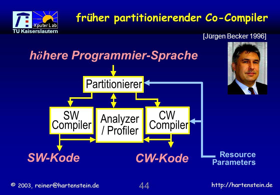 © 2003, reiner@hartenstein.de http://hartenstein.de TU Kaiserslautern 43 CW-Compiler asM Configware / Flowware Übersetzung Zwischenformat höhere Sprache wrapper Flowware scheduler r.