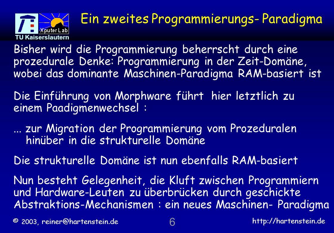© 2003, reiner@hartenstein.de http://hartenstein.de TU Kaiserslautern 56 Informatik-Kurrikula verfehlen den veränderten Arbeitsmarkt Eingebettete Software [DTI* Gesetz] 1 2 0 101218 Monate Faktor *) Department of Trade and Industry, London (1.4/Jahr) [Moore s Gesetz] Agenda 2010: 90% allen Kodes geschrieben für eingebettete Systeme 10 mal mehr Programmierer müssen für Hardware- / Configware- / Software- Partitionierung qualifiziert werden !