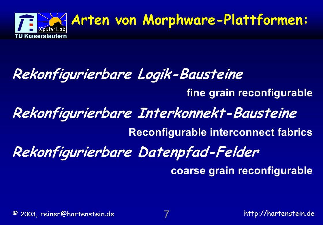 © 2003, reiner@hartenstein.de http://hartenstein.de TU Kaiserslautern 7 Arten von Morphware-Plattformen: Rekonfigurierbare Logik-Bausteine Rekonfigurierbare Interkonnekt-Bausteine Rekonfigurierbare Datenpfad-Felder fine grain reconfigurable coarse grain reconfigurable Reconfigurable interconnect fabrics