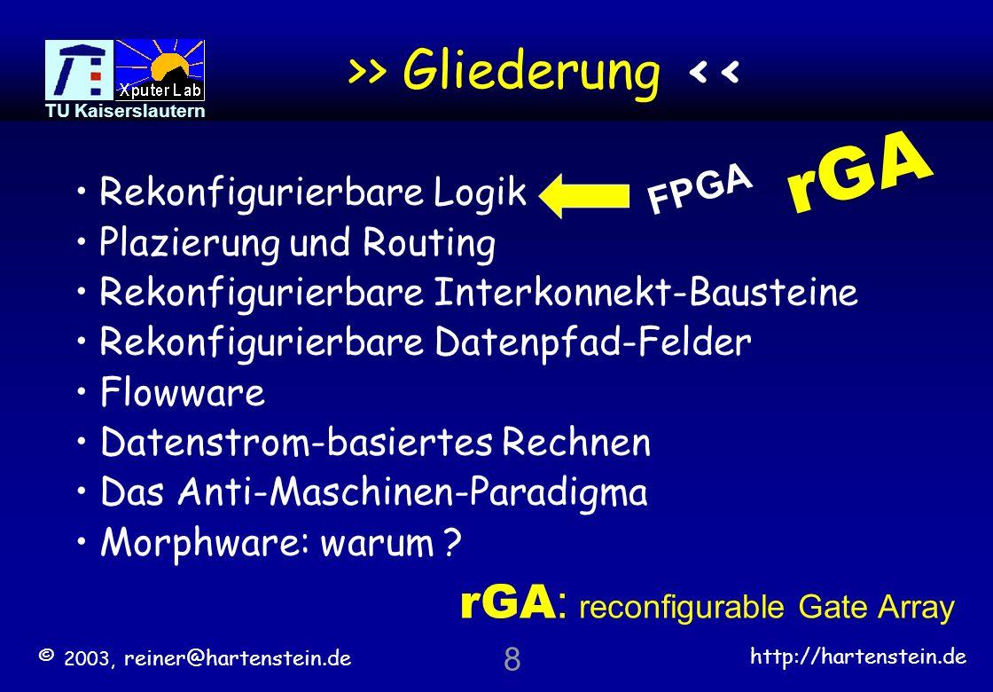 © 2003, reiner@hartenstein.de http://hartenstein.de TU Kaiserslautern 8 >> Gliederung << Rekonfigurierbare Logik Plazierung und Routing Rekonfigurierbare Interkonnekt-Bausteine Rekonfigurierbare Datenpfad-Felder Flowware Datenstrom-basiertes Rechnen Das Anti-Maschinen-Paradigma Morphware: warum .