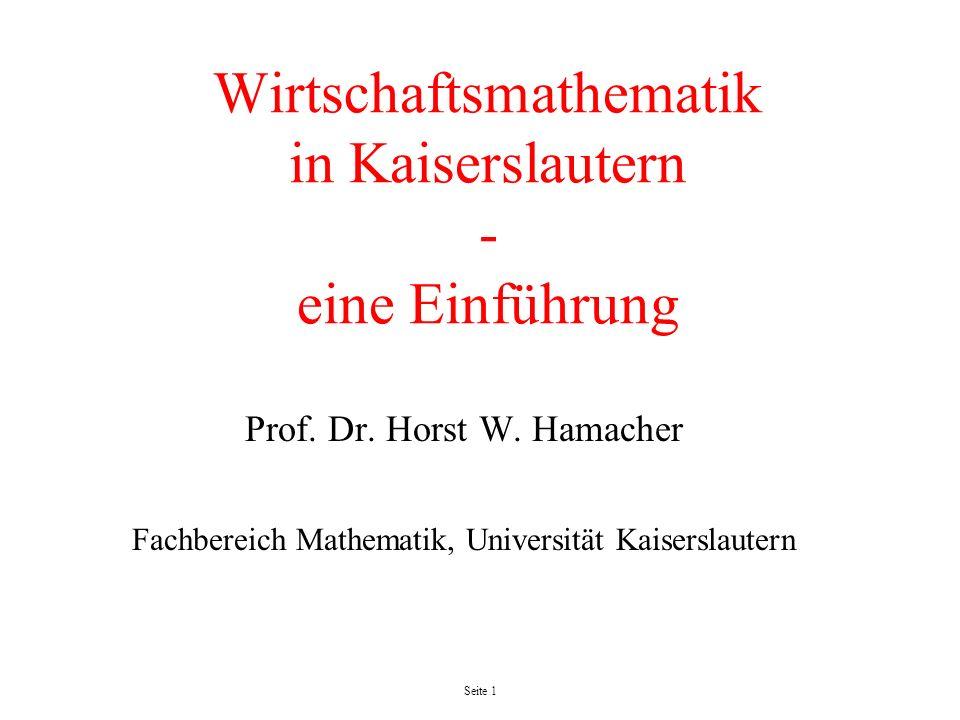 Seite 1 Wirtschaftsmathematik in Kaiserslautern - eine Einführung Prof. Dr. Horst W. Hamacher Fachbereich Mathematik, Universität Kaiserslautern