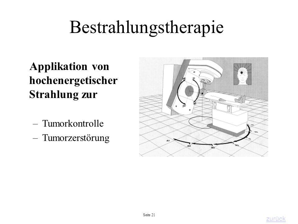 Seite 21 Bestrahlungstherapie Applikation von hochenergetischer Strahlung zur –Tumorkontrolle –Tumorzerstörung zurück
