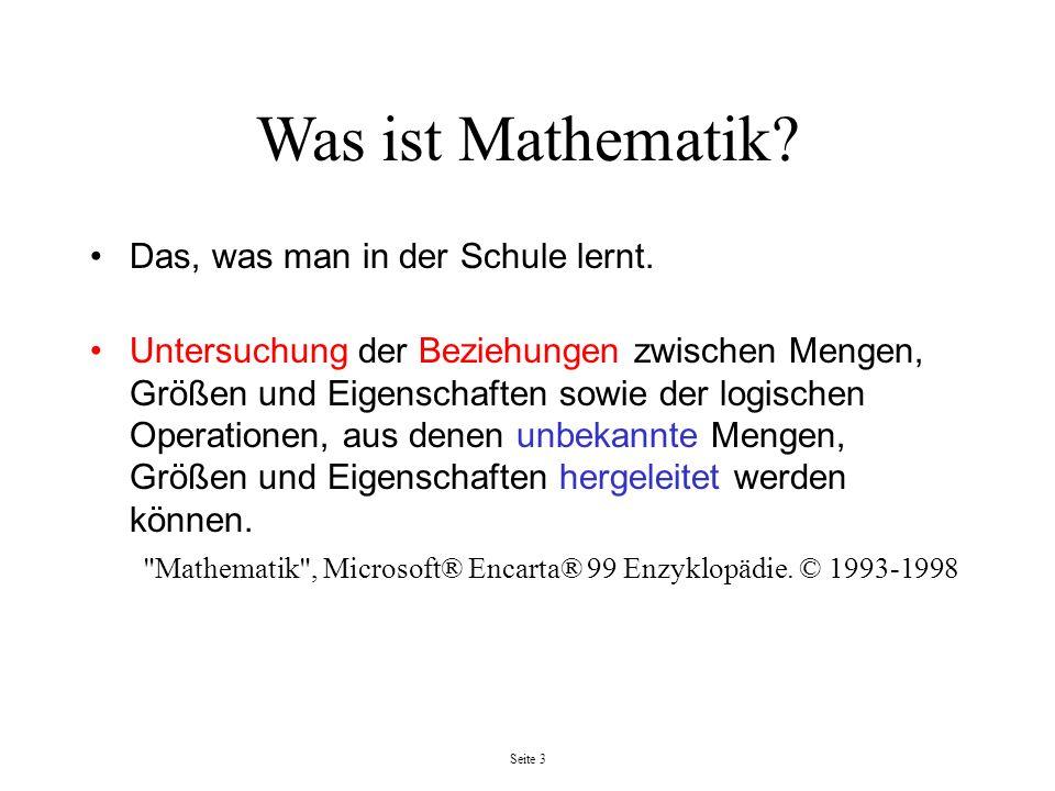 Seite 3 Was ist Mathematik? Das, was man in der Schule lernt. Untersuchung der Beziehungen zwischen Mengen, Größen und Eigenschaften sowie der logisch
