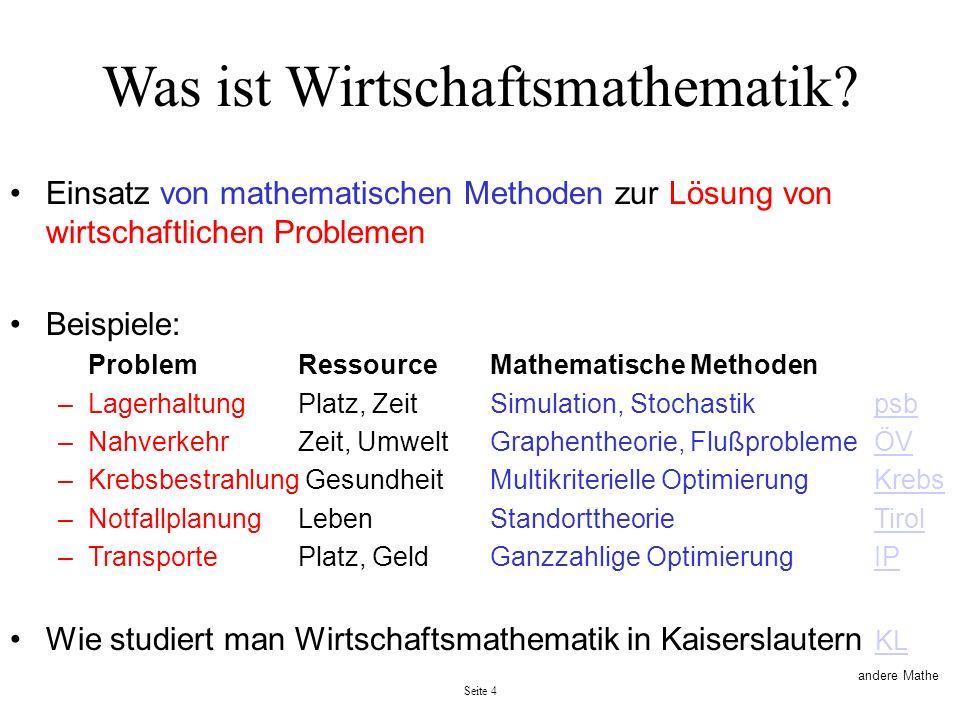 Seite 4 Was ist Wirtschaftsmathematik? Einsatz von mathematischen Methoden zur Lösung von wirtschaftlichen Problemen Beispiele: ProblemRessourceMathem