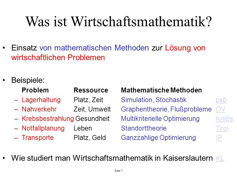 Seite 5 Was ist Wirtschaftsmathematik? Einsatz von mathematischen Methoden zur Lösung von wirtschaftlichen Problemen Beispiele: ProblemRessourceMathem