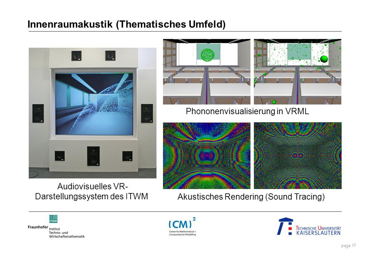 page 17 Innenraumakustik (Thematisches Umfeld) Audiovisuelles VR- Darstellungssystem des ITWM Phononenvisualisierung in VRML Akustisches Rendering (So