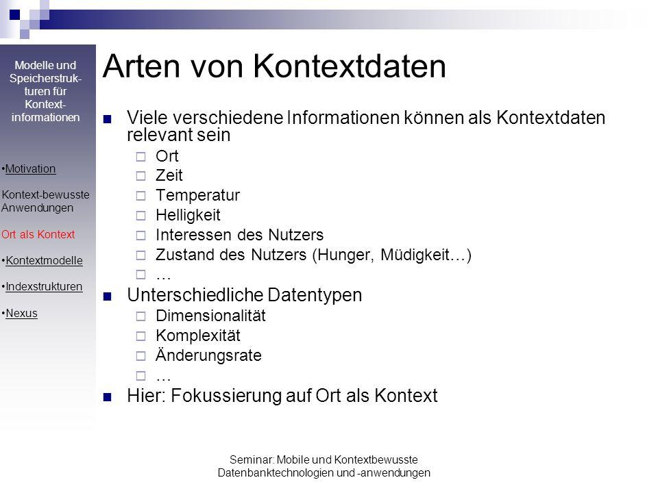 Modelle und Speicherstruk- turen für Kontext- informationen Seminar: Mobile und Kontextbewusste Datenbanktechnologien und -anwendungen Ort als Kontext Gründe für Festlegung auf Ort: Am weitesten verbreitete Art von Kontextdaten Besonders wichtig bei mobilen Systemen Gut zu modellierendes Merkmal (etwa im Vergleich zu Interessen) Mehrdimensionale Daten (2 oder 3), erfordern spezielle Zugriffsarten Wdh: Verknüpfung von Objekten mit Kontextdaten Objekt an Kontext speichern Objekte nach ihrem Kontext suchen Kontextbeziehungen zwischen Objekten erkennen Konkret: Objekte mit Ort als Kontext Speichere Objekt Drucker in Raum 220 Welche Objekte liegen an den Koordinaten 200/300/50.
