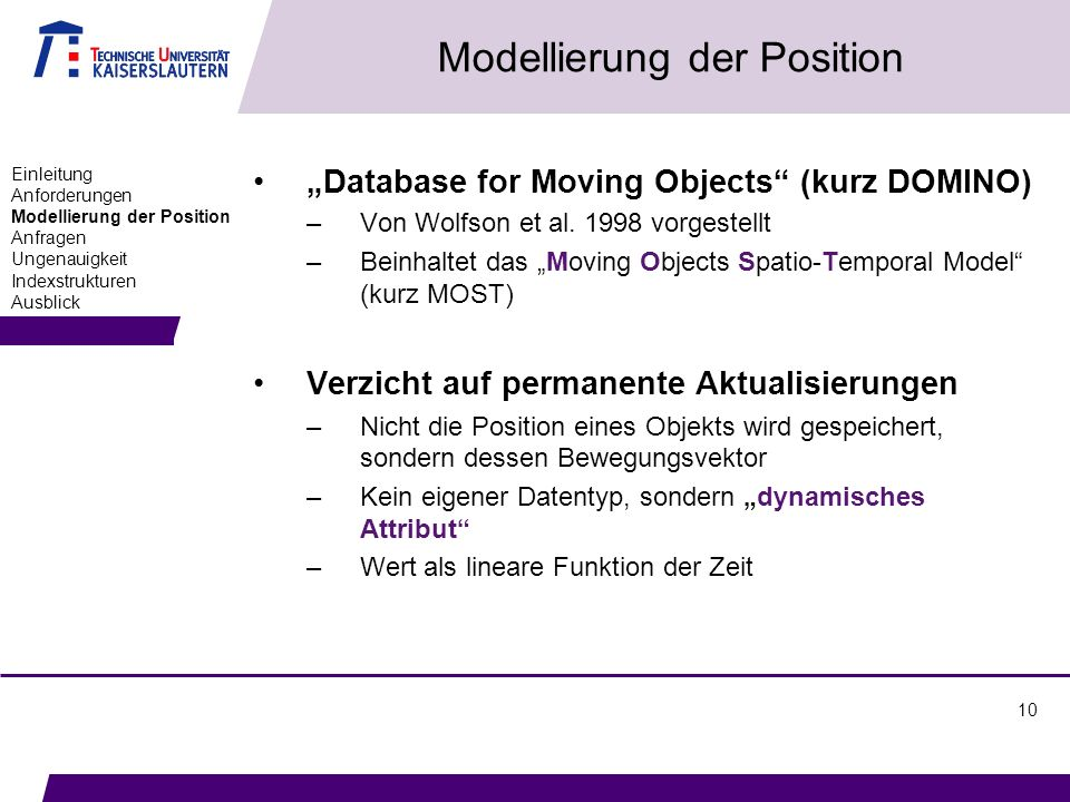10 Modellierung der Position Database for Moving Objects (kurz DOMINO) –Von Wolfson et al. 1998 vorgestellt –Beinhaltet das Moving Objects Spatio-Temp