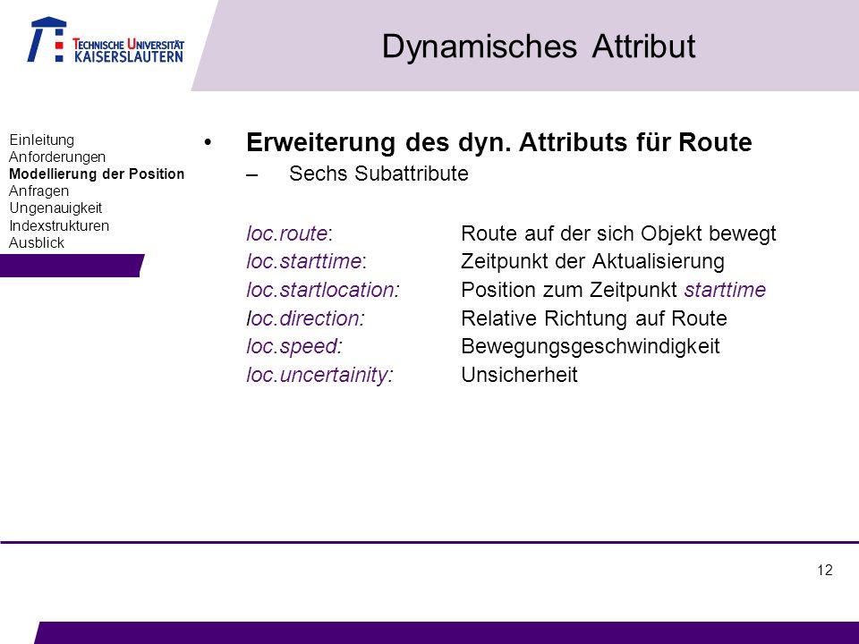 12 Dynamisches Attribut Einleitung Anforderungen Modellierung der Position Anfragen Ungenauigkeit Indexstrukturen Ausblick Erweiterung des dyn. Attrib