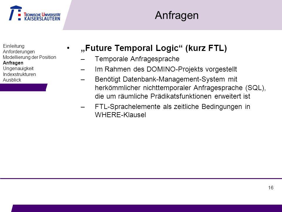 16 Anfragen Future Temporal Logic (kurz FTL) –Temporale Anfragesprache –Im Rahmen des DOMINO-Projekts vorgestellt –Benötigt Datenbank-Management-System mit herkömmlicher nichttemporaler Anfragesprache (SQL), die um räumliche Prädikatsfunktionen erweitert ist –FTL-Sprachelemente als zeitliche Bedingungen in WHERE-Klausel Einleitung Anforderungen Modellierung der Position Anfragen Ungenauigkeit Indexstrukturen Ausblick