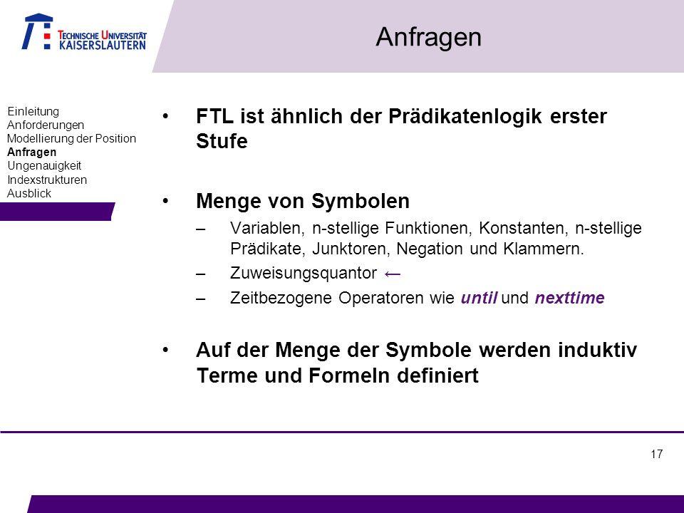 17 Anfragen FTL ist ähnlich der Prädikatenlogik erster Stufe Menge von Symbolen –Variablen, n-stellige Funktionen, Konstanten, n-stellige Prädikate, Junktoren, Negation und Klammern.