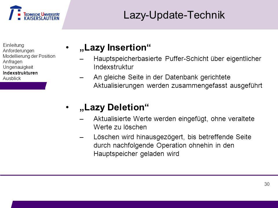 30 Lazy-Update-Technik Lazy Insertion –Hauptspeicherbasierte Puffer-Schicht über eigentlicher Indexstruktur –An gleiche Seite in der Datenbank gerichtete Aktualisierungen werden zusammengefasst ausgeführt Lazy Deletion –Aktualisierte Werte werden eingefügt, ohne veraltete Werte zu löschen –Löschen wird hinausgezögert, bis betreffende Seite durch nachfolgende Operation ohnehin in den Hauptspeicher geladen wird Einleitung Anforderungen Modellierung der Position Anfragen Ungenauigkeit Indexstrukturen Ausblick