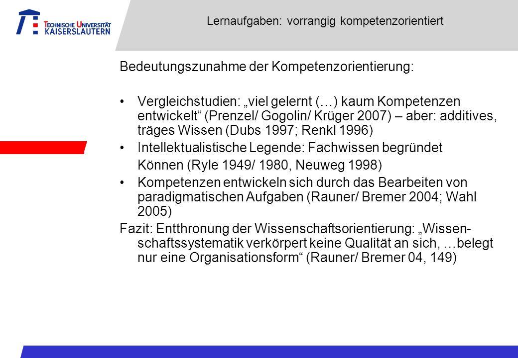 Lernaufgaben: vorrangig kompetenzorientiert Bedeutungszunahme der Kompetenzorientierung: Vergleichstudien: viel gelernt (…) kaum Kompetenzen entwickelt (Prenzel/ Gogolin/ Krüger 2007) – aber: additives, träges Wissen (Dubs 1997; Renkl 1996) Intellektualistische Legende: Fachwissen begründet Können (Ryle 1949/ 1980, Neuweg 1998) Kompetenzen entwickeln sich durch das Bearbeiten von paradigmatischen Aufgaben (Rauner/ Bremer 2004; Wahl 2005) Fazit: Entthronung der Wissenschaftsorientierung: Wissen- schaftssystematik verkörpert keine Qualität an sich, …belegt nur eine Organisationsform (Rauner/ Bremer 04, 149)