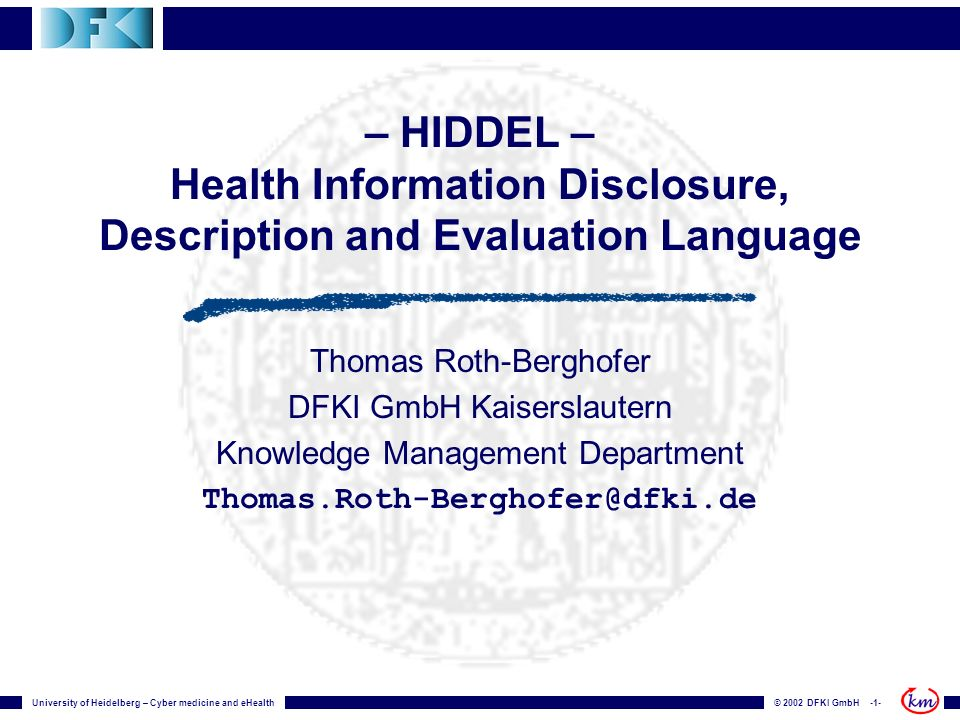 © 2002 DFKI GmbH -1-University of Heidelberg – Cyber medicine and eHealth – HIDDEL – Health Information Disclosure, Description and Evaluation Language Thomas Roth-Berghofer DFKI GmbH Kaiserslautern Knowledge Management Department Thomas.Roth-Berghofer@dfki.de