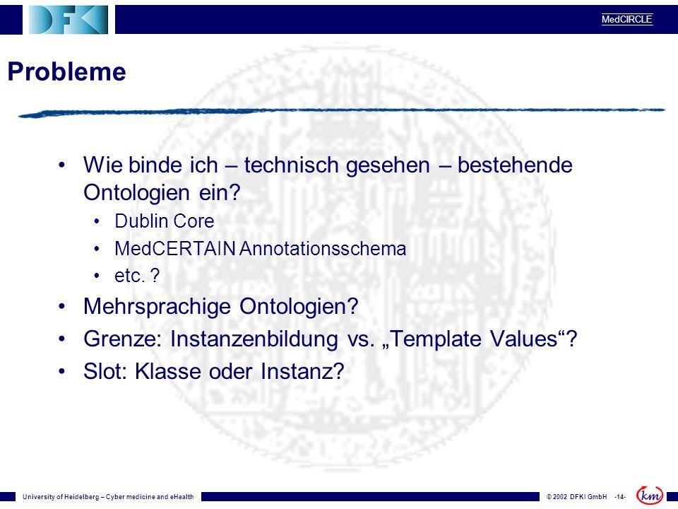 University of Heidelberg – Cyber medicine and eHealth© 2002 DFKI GmbH -14- MedCIRCLE Probleme Wie binde ich – technisch gesehen – bestehende Ontologien ein.