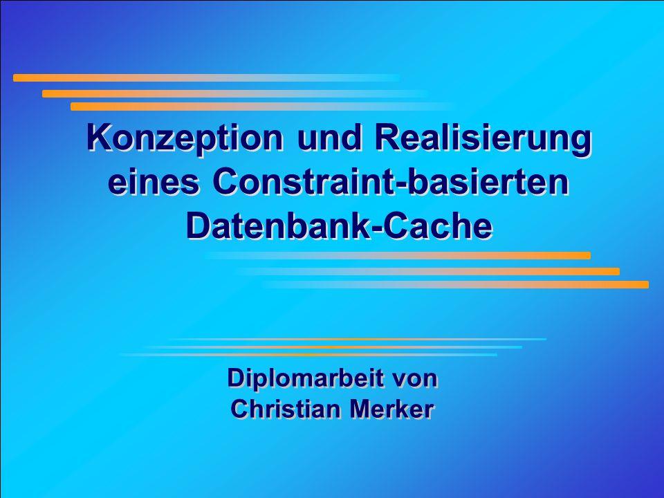 1 Konzeption und Realisierung eines Constraint-basierten Datenbank-Cache Diplomarbeit von Christian Merker Diplomarbeit von Christian Merker