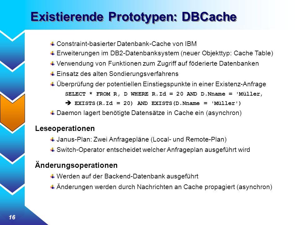 16 Existierende Prototypen: DBCache Constraint-basierter Datenbank-Cache von IBM Erweiterungen im DB2-Datenbanksystem (neuer Objekttyp: Cache Table) Verwendung von Funktionen zum Zugriff auf föderierte Datenbanken Einsatz des alten Sondierungsverfahrens Überprüfung der potentiellen Einstiegspunkte in einer Existenz-Anfrage SELECT * FROM R, D WHERE R.Id = 20 AND D.Nname = Müller EXISTS(R.Id = 20) AND EXISTS(D.Nname = Müller ) Daemon lagert benötigte Datensätze in Cache ein (asynchron) Leseoperationen Janus-Plan: Zwei Anfragepläne (Local- und Remote-Plan) Switch-Operator entscheidet welcher Anfrageplan ausgeführt wird Änderungsoperationen Werden auf der Backend-Datenbank ausgeführt Änderungen werden durch Nachrichten an Cache propagiert (asynchron)