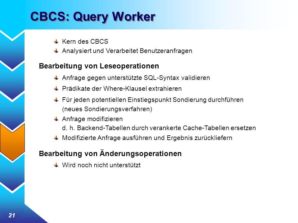 21 CBCS: Query Worker Kern des CBCS Analysiert und Verarbeitet Benutzeranfragen Bearbeitung von Leseoperationen Anfrage gegen unterstützte SQL-Syntax validieren Prädikate der Where-Klausel extrahieren Für jeden potentiellen Einstiegspunkt Sondierung durchführen (neues Sondierungsverfahren) Anfrage modifizieren d.