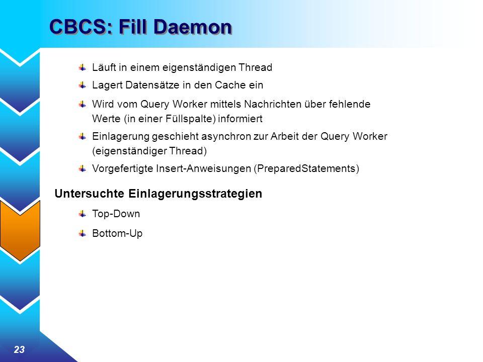 23 CBCS: Fill Daemon Läuft in einem eigenständigen Thread Lagert Datensätze in den Cache ein Wird vom Query Worker mittels Nachrichten über fehlende Werte (in einer Füllspalte) informiert Einlagerung geschieht asynchron zur Arbeit der Query Worker (eigenständiger Thread) Vorgefertigte Insert-Anweisungen (PreparedStatements) Untersuchte Einlagerungsstrategien Top-Down Bottom-Up