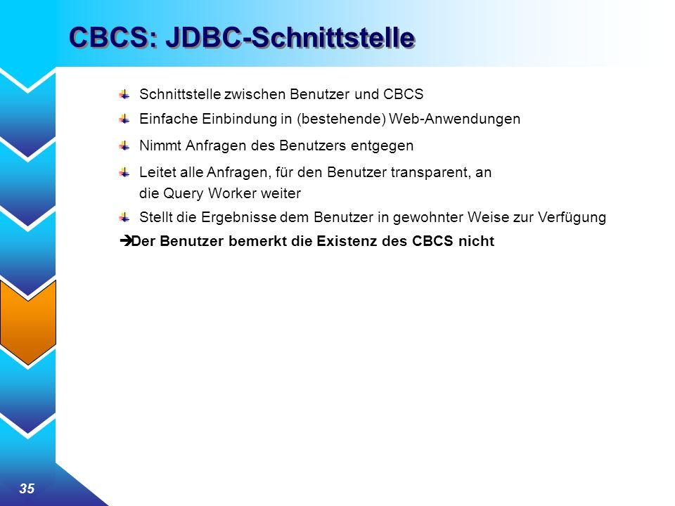 35 CBCS: JDBC-Schnittstelle Schnittstelle zwischen Benutzer und CBCS Einfache Einbindung in (bestehende) Web-Anwendungen Nimmt Anfragen des Benutzers entgegen Leitet alle Anfragen, für den Benutzer transparent, an die Query Worker weiter Stellt die Ergebnisse dem Benutzer in gewohnter Weise zur Verfügung Der Benutzer bemerkt die Existenz des CBCS nicht
