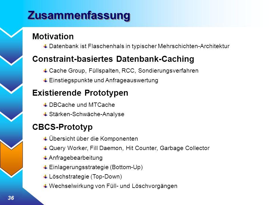 36 Zusammenfassung Motivation Datenbank ist Flaschenhals in typischer Mehrschichten-Architektur Constraint-basiertes Datenbank-Caching Cache Group, Füllspalten, RCC, Sondierungsverfahren Einstiegspunkte und Anfrageauswertung Existierende Prototypen DBCache und MTCache Stärken-Schwäche-Analyse CBCS-Prototyp Übersicht über die Komponenten Query Worker, Fill Daemon, Hit Counter, Garbage Collector Anfragebearbeitung Einlagerungsstrategie (Bottom-Up) Löschstrategie (Top-Down) Wechselwirkung von Füll- und Löschvorgängen