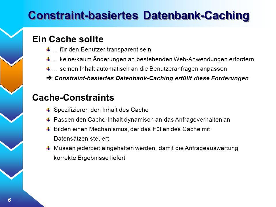 6 Constraint-basiertes Datenbank-Caching Ein Cache sollte … für den Benutzer transparent sein … keine/kaum Änderungen an bestehenden Web-Anwendungen erfordern … seinen Inhalt automatisch an die Benutzeranfragen anpassen Constraint-basiertes Datenbank-Caching erfüllt diese Forderungen Cache-Constraints Spezifizieren den Inhalt des Cache Passen den Cache-Inhalt dynamisch an das Anfrageverhalten an Bilden einen Mechanismus, der das Füllen des Cache mit Datensätzen steuert Müssen jederzeit eingehalten werden, damit die Anfrageauswertung korrekte Ergebnisse liefert