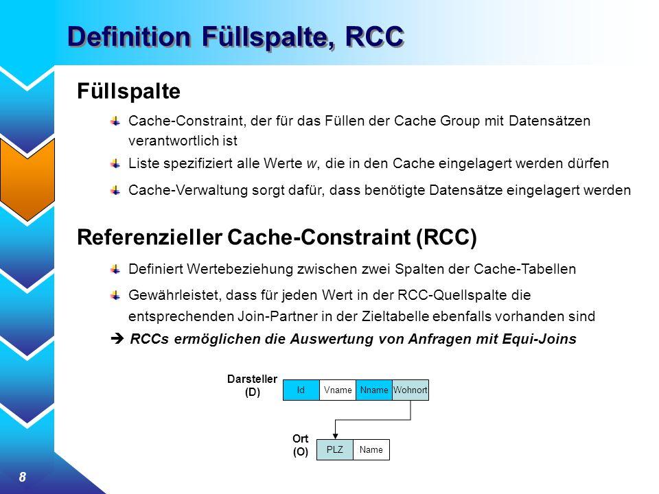 8 Definition Füllspalte, RCC Füllspalte Cache-Constraint, der für das Füllen der Cache Group mit Datensätzen verantwortlich ist Liste spezifiziert alle Werte w, die in den Cache eingelagert werden dürfen Cache-Verwaltung sorgt dafür, dass benötigte Datensätze eingelagert werden Referenzieller Cache-Constraint (RCC) Definiert Wertebeziehung zwischen zwei Spalten der Cache-Tabellen Gewährleistet, dass für jeden Wert in der RCC-Quellspalte die entsprechenden Join-Partner in der Zieltabelle ebenfalls vorhanden sind RCCs ermöglichen die Auswertung von Anfragen mit Equi-Joins Vname Darsteller (D) IdNnameWohnort Ort (O) PLZName