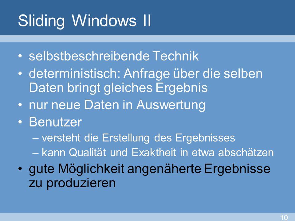 Sliding Windows II selbstbeschreibende Technik deterministisch: Anfrage über die selben Daten bringt gleiches Ergebnis nur neue Daten in Auswertung Be