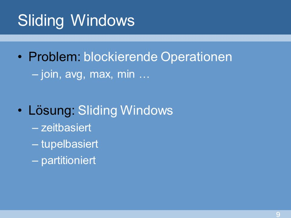 Sliding Windows Problem: blockierende Operationen –join, avg, max, min … Lösung: Sliding Windows –zeitbasiert –tupelbasiert –partitioniert 9