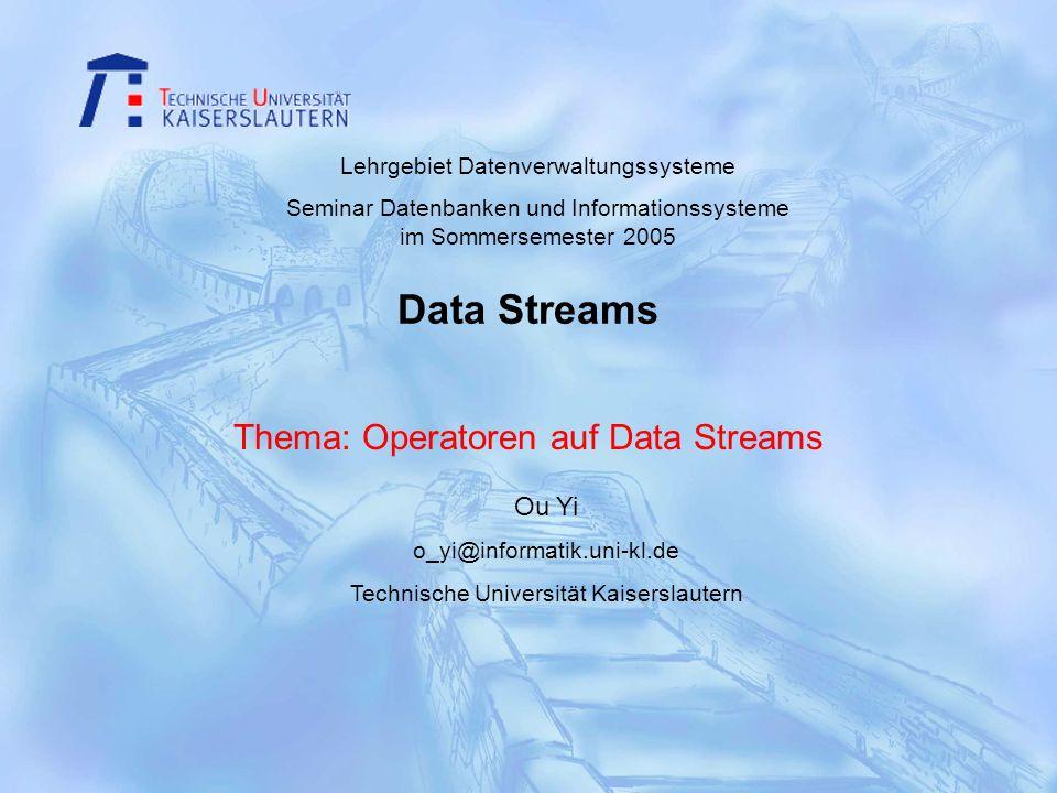 Data Streams Thema: Operatoren auf Data Streams Ou Yi o_yi@informatik.uni-kl.de Technische Universität Kaiserslautern Lehrgebiet Datenverwaltungssyste
