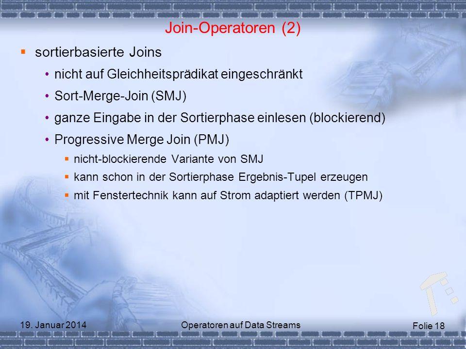 Folie 18 19. Januar 2014Operatoren auf Data Streams Join-Operatoren (2) sortierbasierte Joins nicht auf Gleichheitsprädikat eingeschränkt Sort-Merge-J