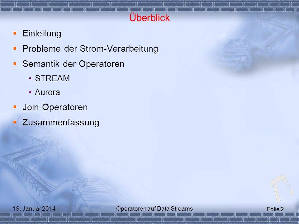 Folie 2 19. Januar 2014Operatoren auf Data Streams Überblick Einleitung Probleme der Strom-Verarbeitung Semantik der Operatoren STREAM Aurora Join-Ope