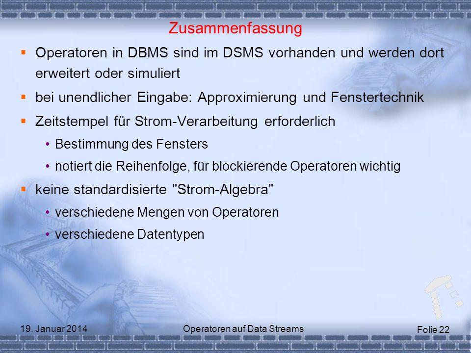 Folie 22 19. Januar 2014Operatoren auf Data Streams Zusammenfassung Operatoren in DBMS sind im DSMS vorhanden und werden dort erweitert oder simuliert