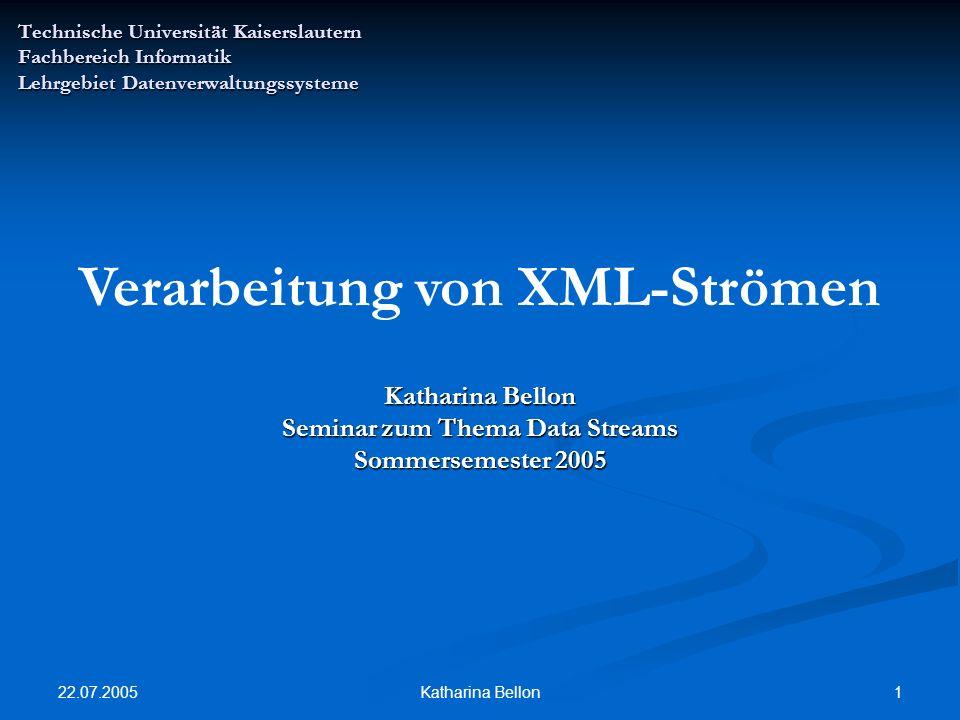 22.07.2005 1Katharina Bellon Technische Universität Kaiserslautern Fachbereich Informatik Lehrgebiet Datenverwaltungssysteme Verarbeitung von XML-Strömen Katharina Bellon Seminar zum Thema Data Streams Sommersemester 2005