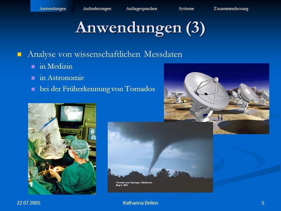 22.07.2005 5Katharina Bellon Anwendungen (3) Analyse von wissenschaftlichen Messdaten in Medizin in Astronomie bei der Früherkennung von TornadosAnwendungenAnforderungenAnfragesprachenSystemeZusammenfassung