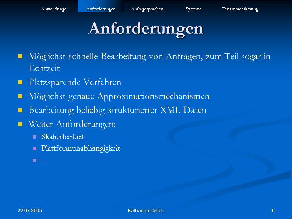 22.07.2005 6Katharina Bellon Anforderungen Möglichst schnelle Bearbeitung von Anfragen, zum Teil sogar in Echtzeit Platzsparende Verfahren Möglichst genaue Approximationsmechanismen Bearbeitung beliebig strukturierter XML-Daten Weiter Anforderungen: Skalierbarkeit Plattformunabhängigkeit...