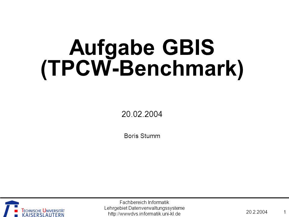 Fachbereich Informatik Lehrgebiet Datenverwaltungssysteme http://wwwdvs.informatik.uni-kl.de 20.2.20041 Aufgabe GBIS (TPCW-Benchmark) 20.02.2004 Boris Stumm
