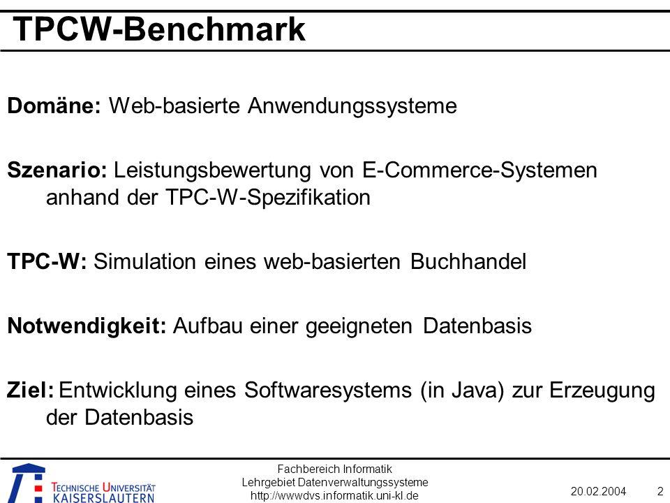 Fachbereich Informatik Lehrgebiet Datenverwaltungssysteme http://wwwdvs.informatik.uni-kl.de 20.02.20042 TPCW-Benchmark Domäne: Web-basierte Anwendungssysteme Szenario: Leistungsbewertung von E-Commerce-Systemen anhand der TPC-W-Spezifikation TPC-W: Simulation eines web-basierten Buchhandel Notwendigkeit: Aufbau einer geeigneten Datenbasis Ziel: Entwicklung eines Softwaresystems (in Java) zur Erzeugung der Datenbasis