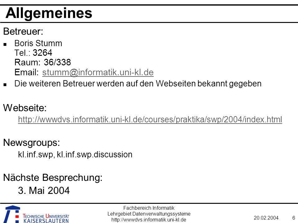 Fachbereich Informatik Lehrgebiet Datenverwaltungssysteme http://wwwdvs.informatik.uni-kl.de 20.02.20046 Allgemeines Betreuer: Boris Stumm Tel.: 3264 Raum: 36/338 Email: stumm@informatik.uni-kl.destumm@informatik.uni-kl.de Die weiteren Betreuer werden auf den Webseiten bekannt gegeben Webseite: http://wwwdvs.informatik.uni-kl.de/courses/praktika/swp/2004/index.html Newsgroups: kl.inf.swp, kl.inf.swp.discussion Nächste Besprechung: 3.
