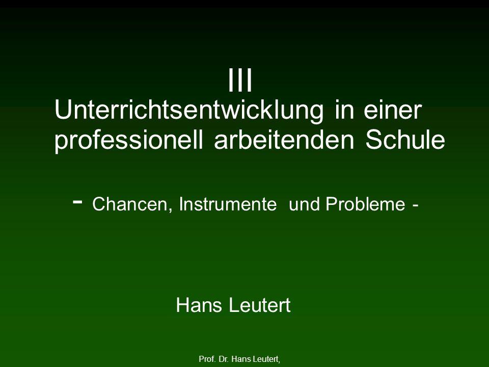 III Unterrichtsentwicklung in einer professionell arbeitenden Schule - Chancen, Instrumente und Probleme - Prof. Dr. Hans Leutert, Hans Leutert