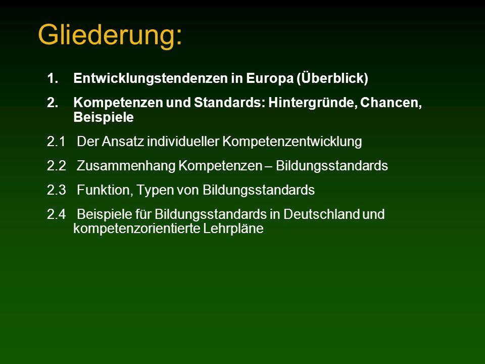 Gliederung: 1.Entwicklungstendenzen in Europa (Überblick) 2.Kompetenzen und Standards: Hintergründe, Chancen, Beispiele 2.1 Der Ansatz individueller Kompetenzentwicklung 2.2 Zusammenhang Kompetenzen – Bildungsstandards 2.3 Funktion, Typen von Bildungsstandards 2.4 Beispiele für Bildungsstandards in Deutschland und kompetenzorientierte Lehrpläne