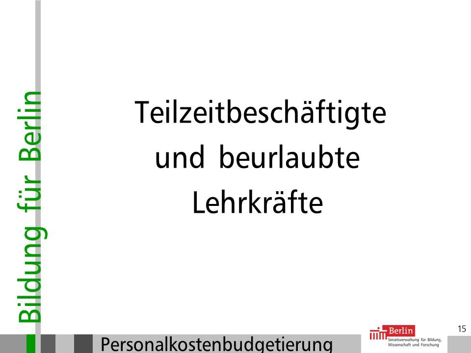 Bildung für Berlin Personalkostenbudgetierung 14 Vertretungsfall und mögliche Maßnahmen Mögliche Maßnahmen der PKB: Befristete Stundenaufstockungen Be