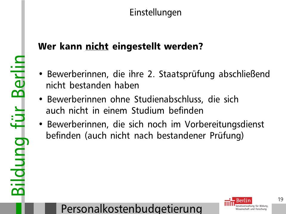 Bildung für Berlin Personalkostenbudgetierung 18 Einstellungen Wer kann eingestellt werden? Lehrkräfte mit 2. Staatsprüfung Lehrkräfte mit 1. Staatspr