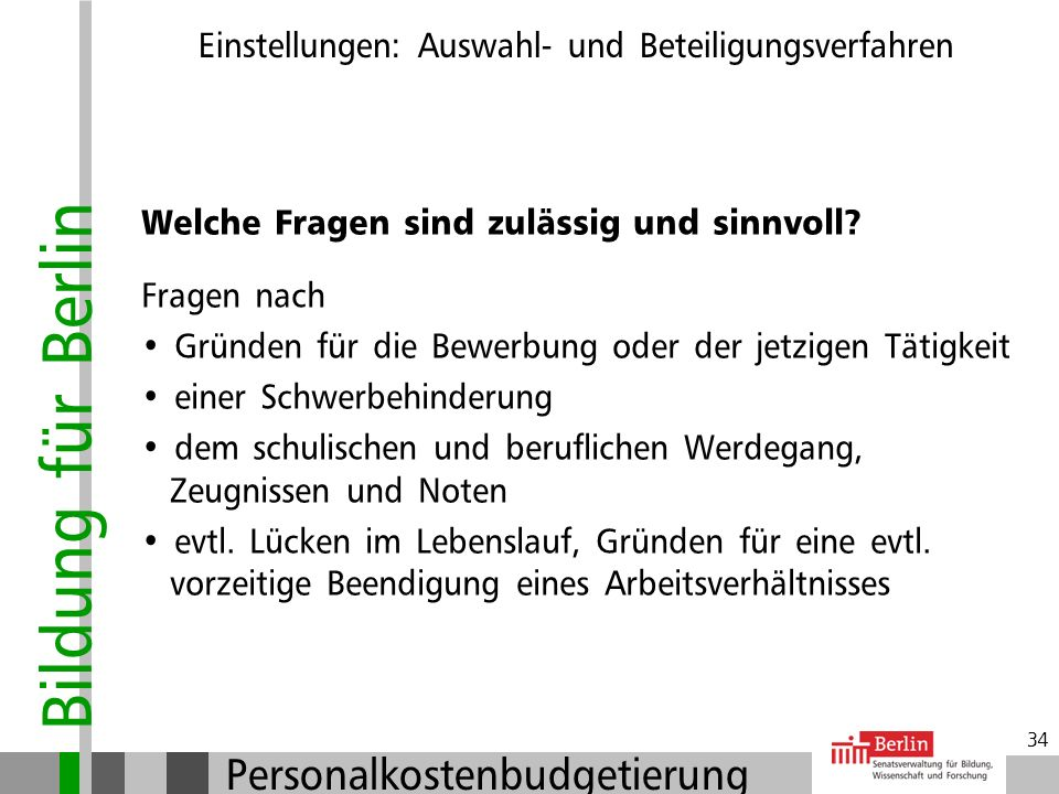 Bildung für Berlin Personalkostenbudgetierung 33 Welche Fragen sind unzulässig? Fragen nach Erkrankungen, Schwangerschaft, Kinderwunsch, Lebensgemeins