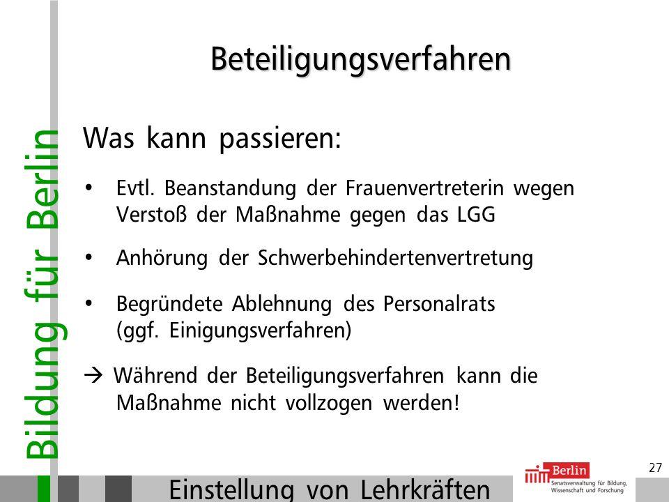 Bildung für Berlin Einstellung von Lehrkräften 26 Beteiligungsverfahren Wer ist zu beteiligen: Frauenvertreterin (FV) Schwerbehindertenvertretung (SbV