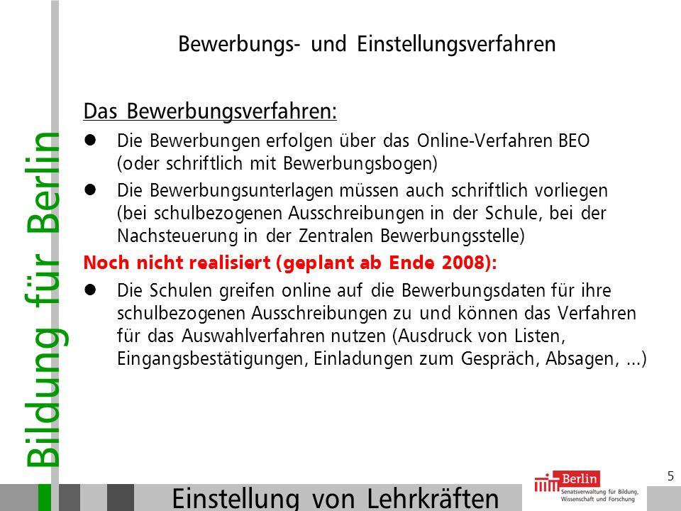 Bildung für Berlin Einstellung von Lehrkräften 5 Das Bewerbungsverfahren: Die Bewerbungen erfolgen über das Online-Verfahren BEO (oder schriftlich mit Bewerbungsbogen) Die Bewerbungsunterlagen müssen auch schriftlich vorliegen (bei schulbezogenen Ausschreibungen in der Schule, bei der Nachsteuerung in der Zentralen Bewerbungsstelle) Noch nicht realisiert (geplant ab Ende 2008): Die Schulen greifen online auf die Bewerbungsdaten für ihre schulbezogenen Ausschreibungen zu und können das Verfahren für das Auswahlverfahren nutzen (Ausdruck von Listen, Eingangsbestätigungen, Einladungen zum Gespräch, Absagen,...) Bewerbungs- und Einstellungsverfahren